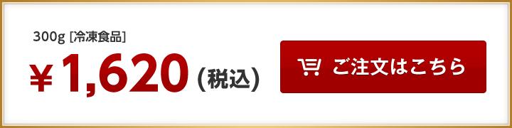 300g [冷凍食品] ¥1,620(税込)  ご注文はこちら